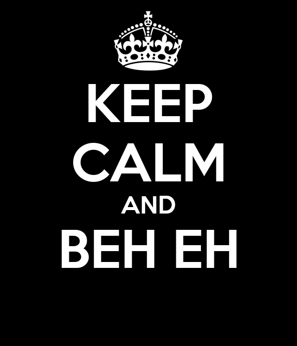 KEEP CALM AND BEH EH