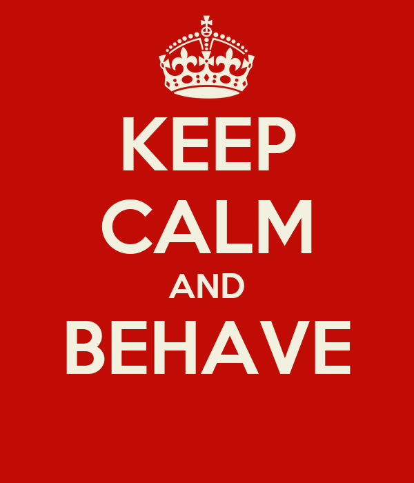 KEEP CALM AND BEHAVE