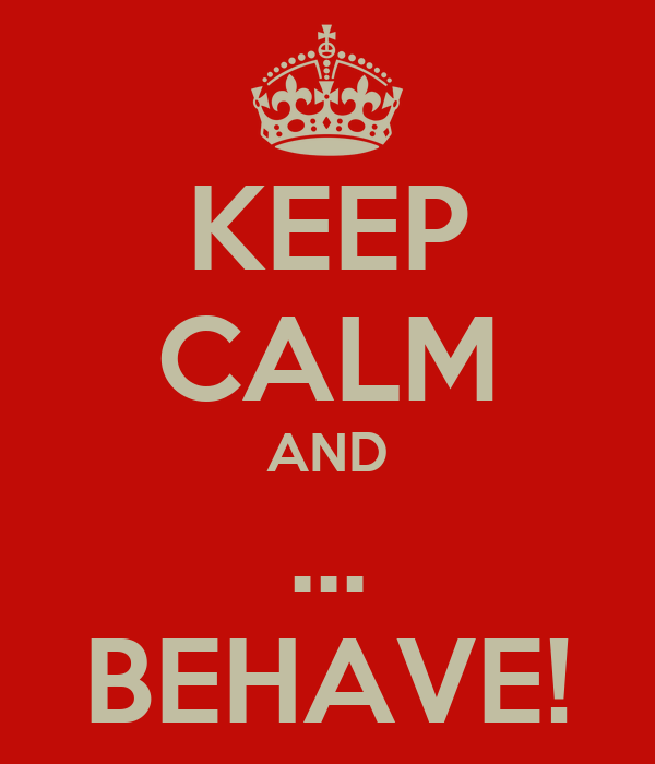 KEEP CALM AND ... BEHAVE!
