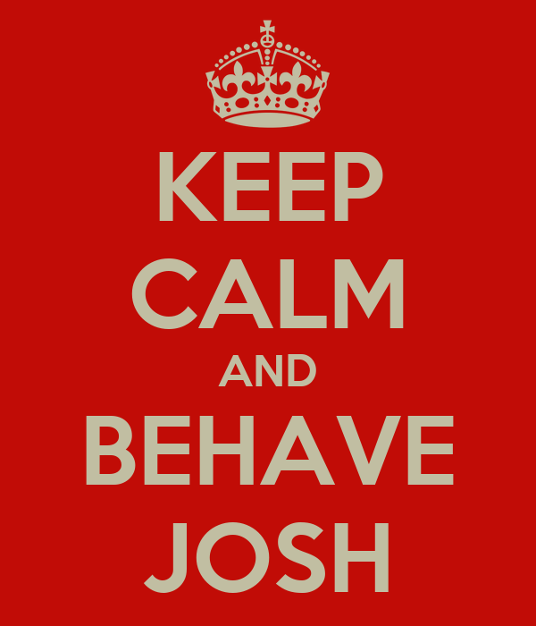 KEEP CALM AND BEHAVE JOSH