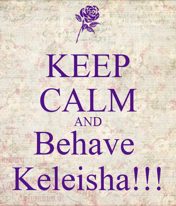 KEEP CALM AND Behave  Keleisha!!!