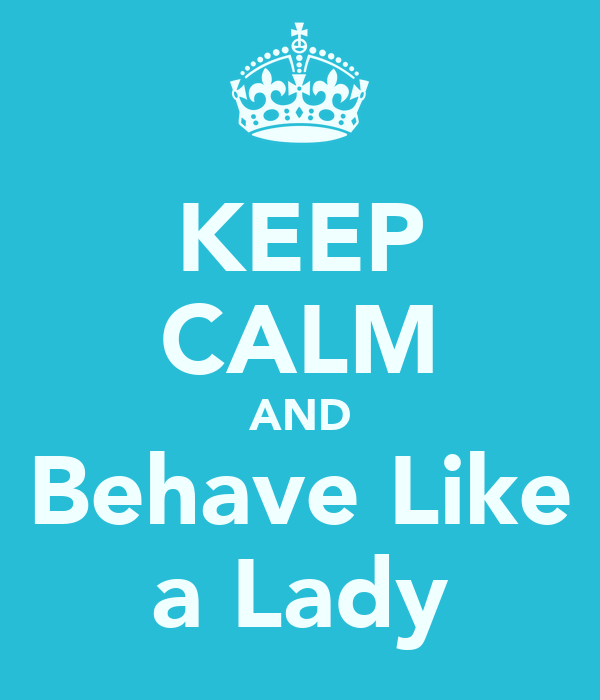 KEEP CALM AND Behave Like a Lady