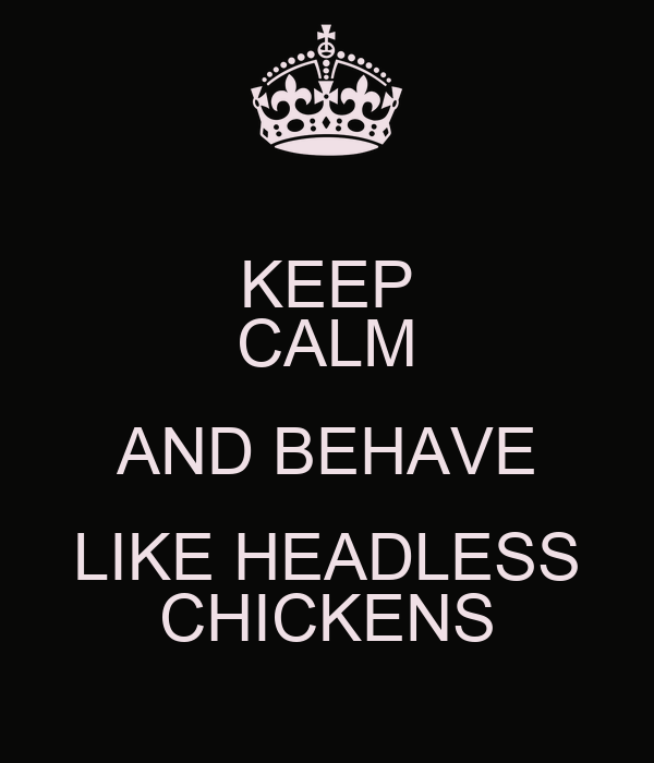 KEEP CALM AND BEHAVE LIKE HEADLESS CHICKENS