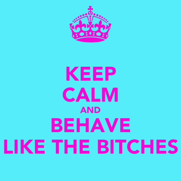 KEEP CALM AND BEHAVE LIKE THE BITCHES