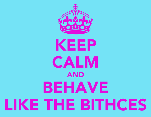 KEEP CALM AND BEHAVE LIKE THE BITHCES