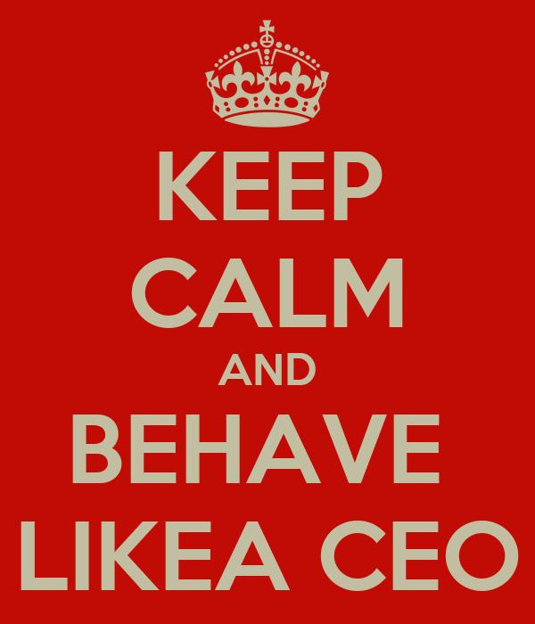 KEEP CALM AND BEHAVE  LIKEA CEO