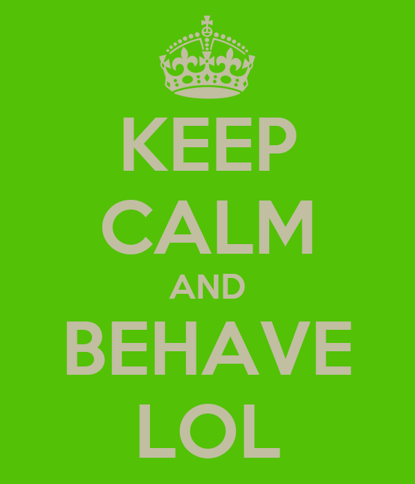 KEEP CALM AND BEHAVE LOL