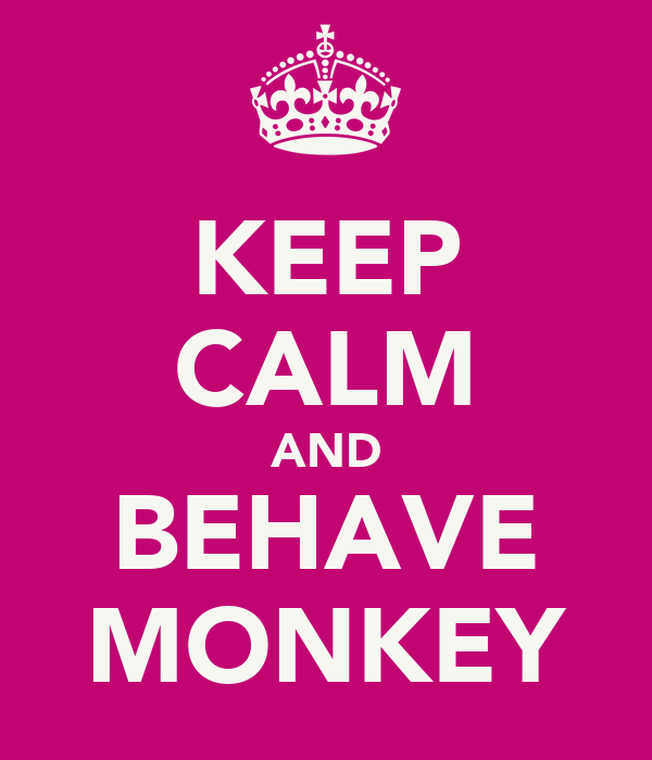 KEEP CALM AND BEHAVE MONKEY