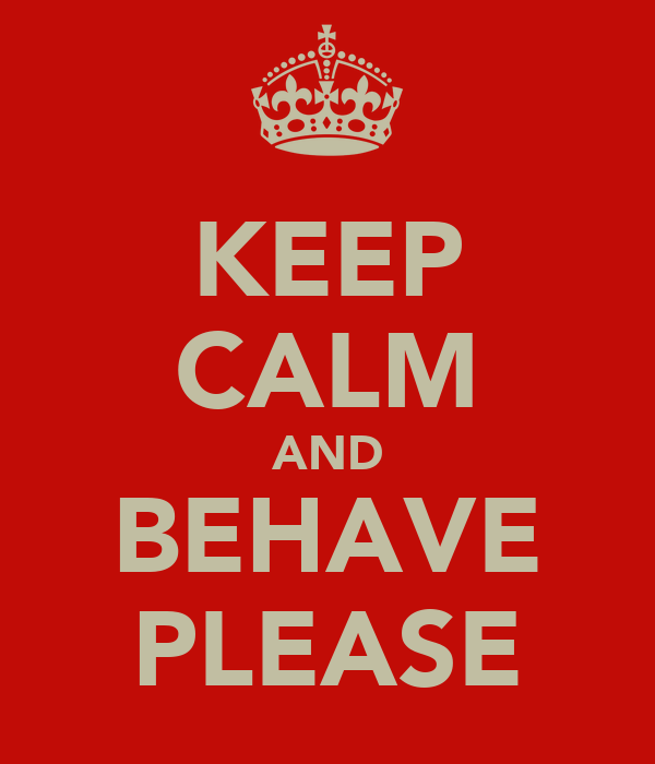 KEEP CALM AND BEHAVE PLEASE