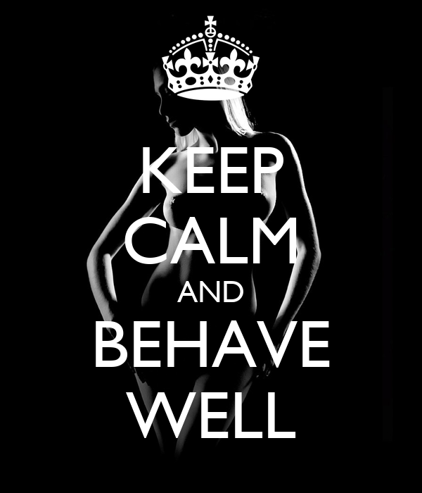 KEEP CALM AND BEHAVE WELL