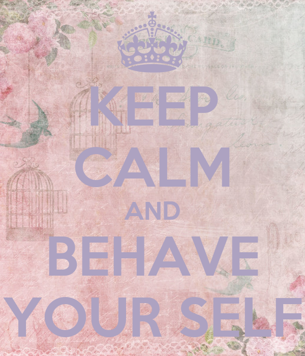 KEEP CALM AND BEHAVE YOUR SELF