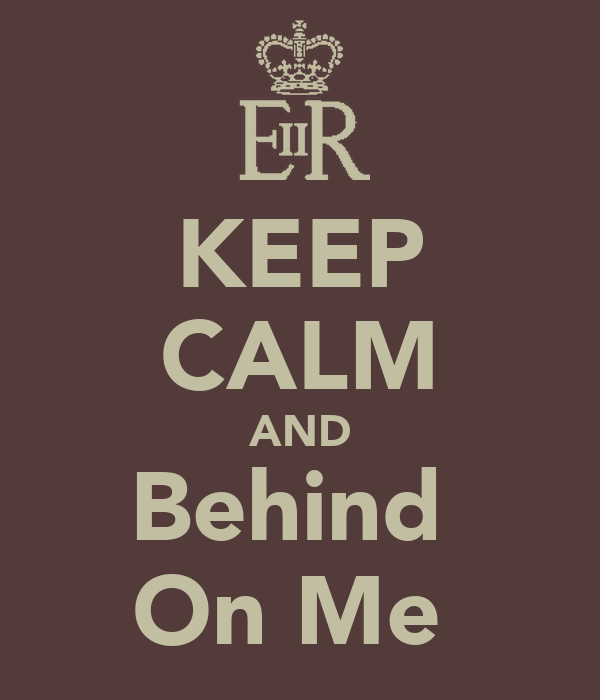 KEEP CALM AND Behind  On Me