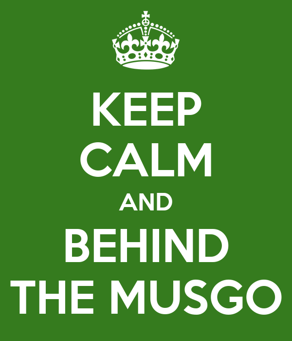 KEEP CALM AND BEHIND THE MUSGO