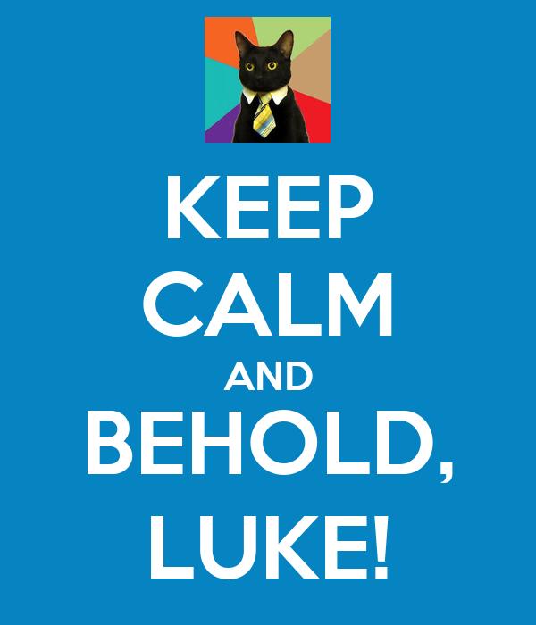 KEEP CALM AND BEHOLD, LUKE!