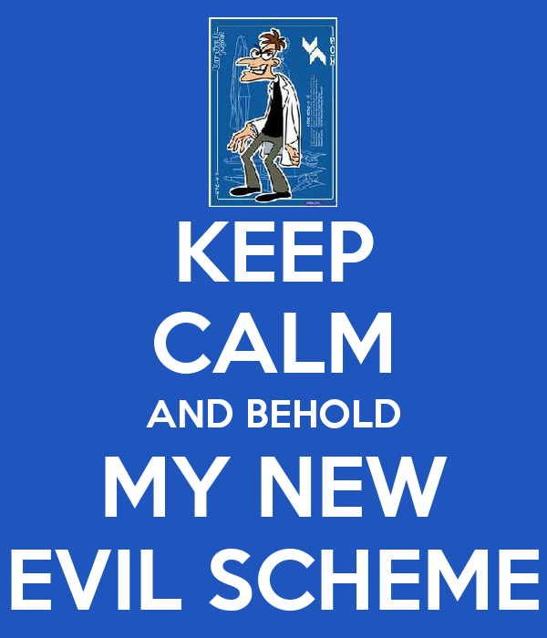 KEEP CALM AND BEHOLD MY NEW EVIL SCHEME