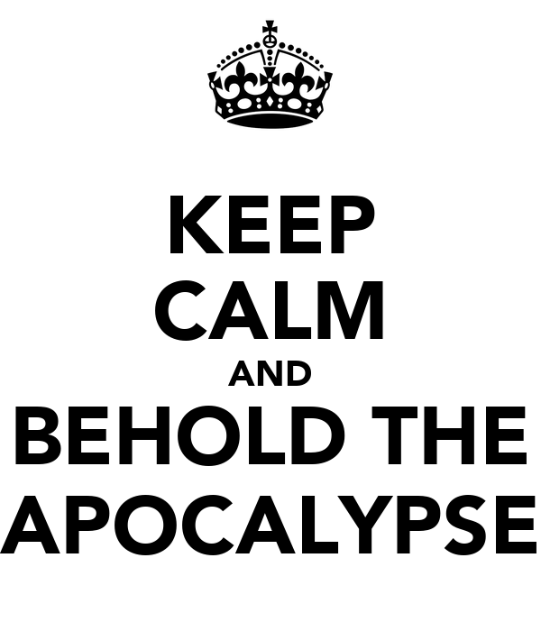 KEEP CALM AND BEHOLD THE APOCALYPSE