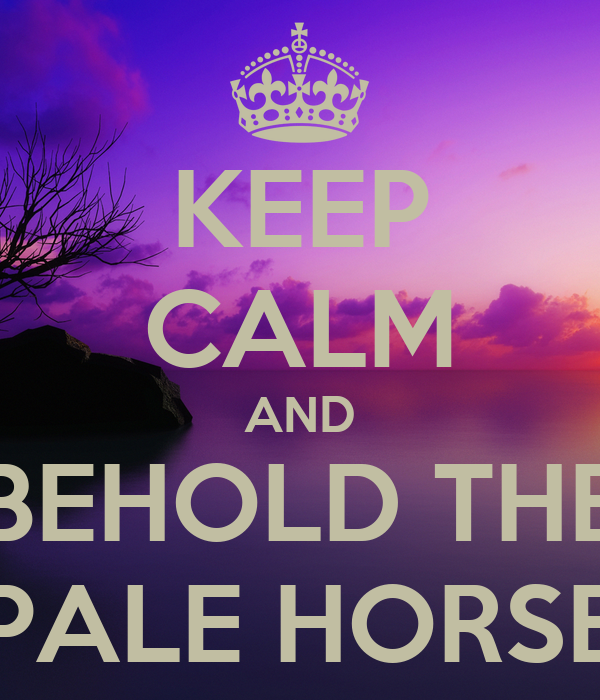 KEEP CALM AND BEHOLD THE PALE HORSE