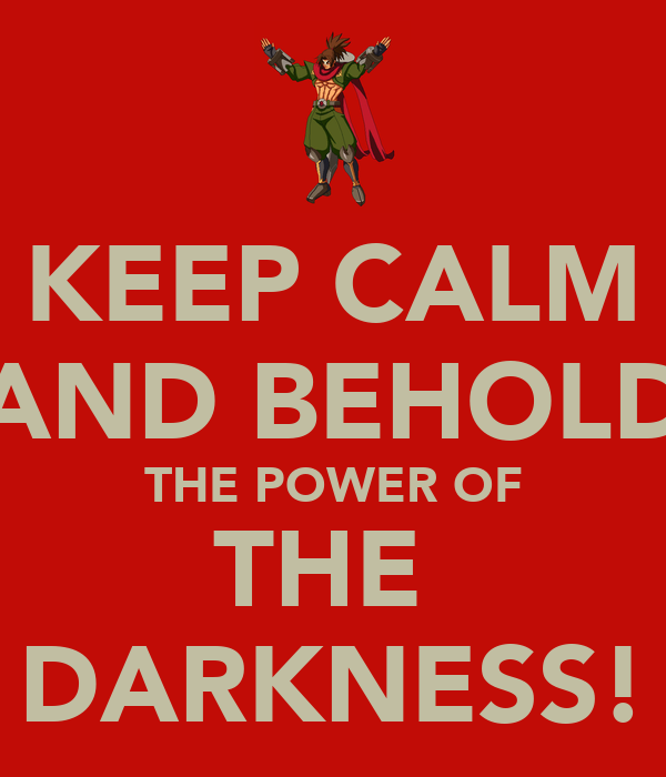 KEEP CALM AND BEHOLD THE POWER OF THE  DARKNESS!