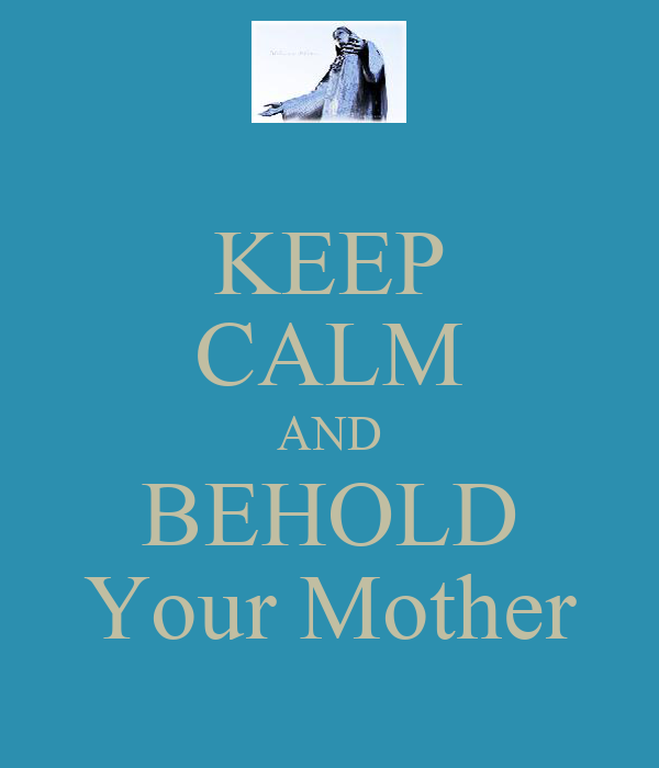 KEEP CALM AND BEHOLD Your Mother