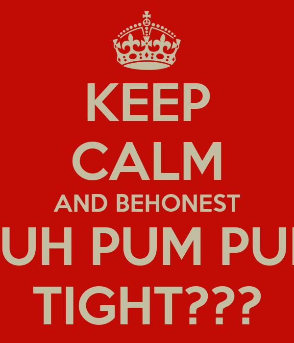 KEEP CALM AND BEHONEST YUH PUM PUM TIGHT???