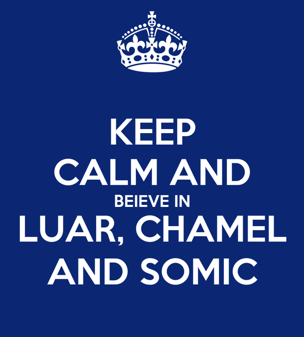 KEEP CALM AND BEIEVE IN LUAR, CHAMEL AND SOMIC