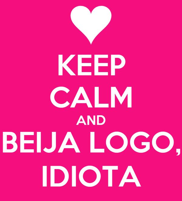 KEEP CALM AND BEIJA LOGO, IDIOTA