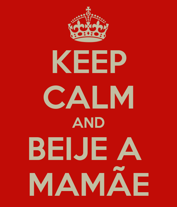 KEEP CALM AND BEIJE A  MAMÃE