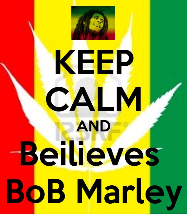 KEEP CALM AND Beilieves  BoB Marley