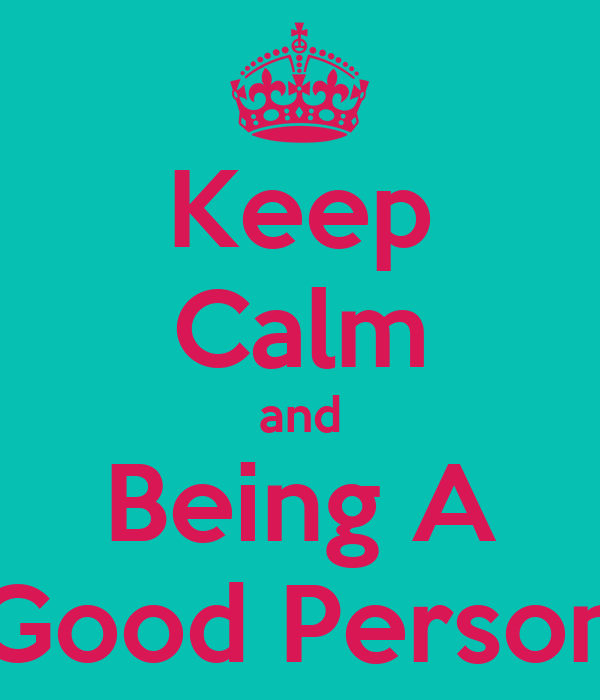 Keep Calm and Being A Good Person