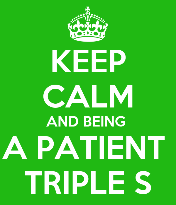 KEEP CALM AND BEING  A PATIENT  TRIPLE S