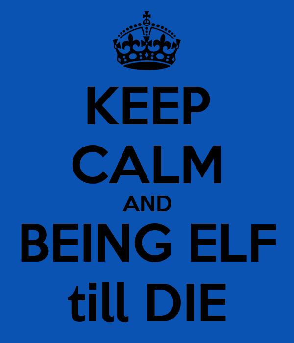 KEEP CALM AND BEING ELF till DIE