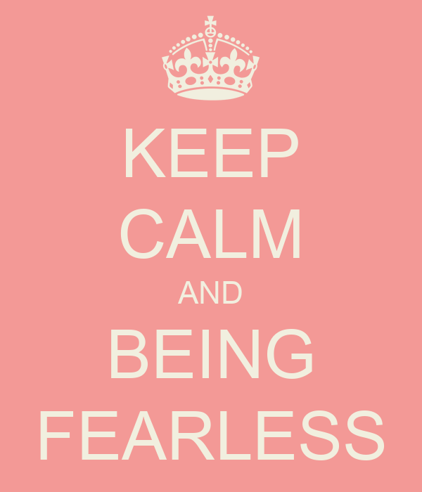 KEEP CALM AND BEING FEARLESS