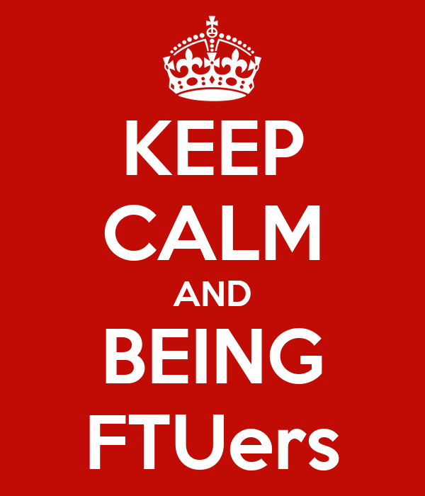 KEEP CALM AND BEING FTUers