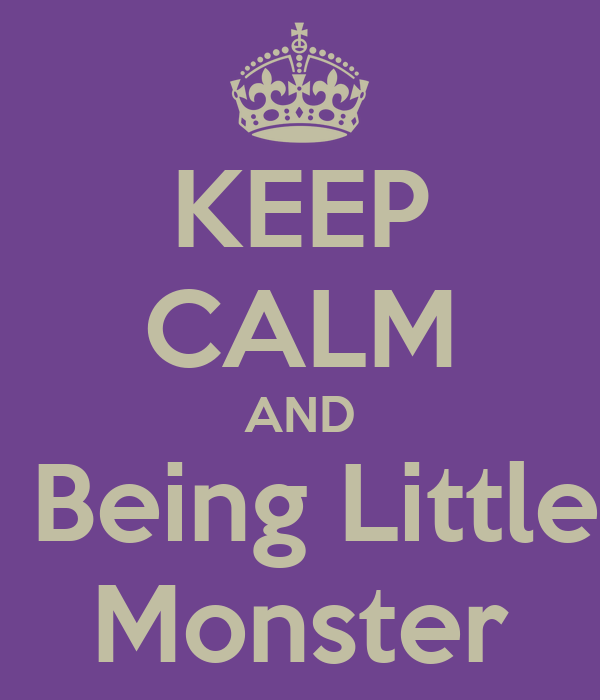 KEEP CALM AND  Being Little Monster