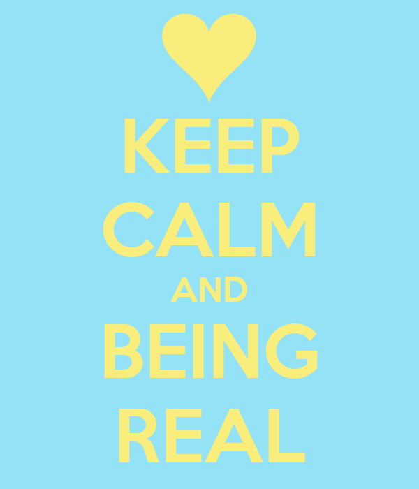 KEEP CALM AND BEING REAL