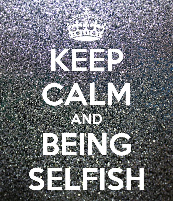 KEEP CALM AND BEING SELFISH