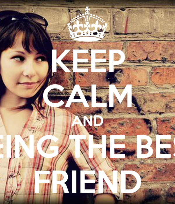 KEEP CALM AND BEING THE BEST FRIEND
