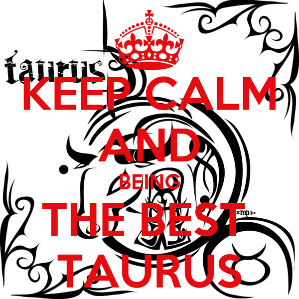 KEEP CALM AND BEING THE BEST  TAURUS