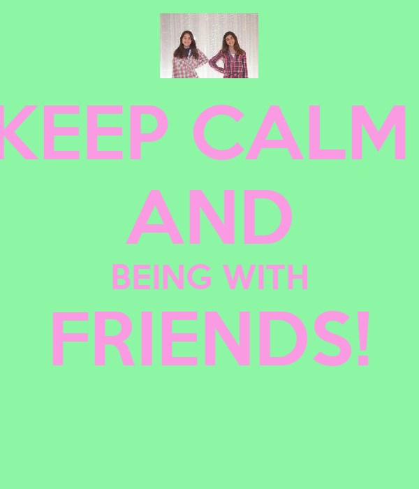 KEEP CALM  AND BEING WITH FRIENDS!