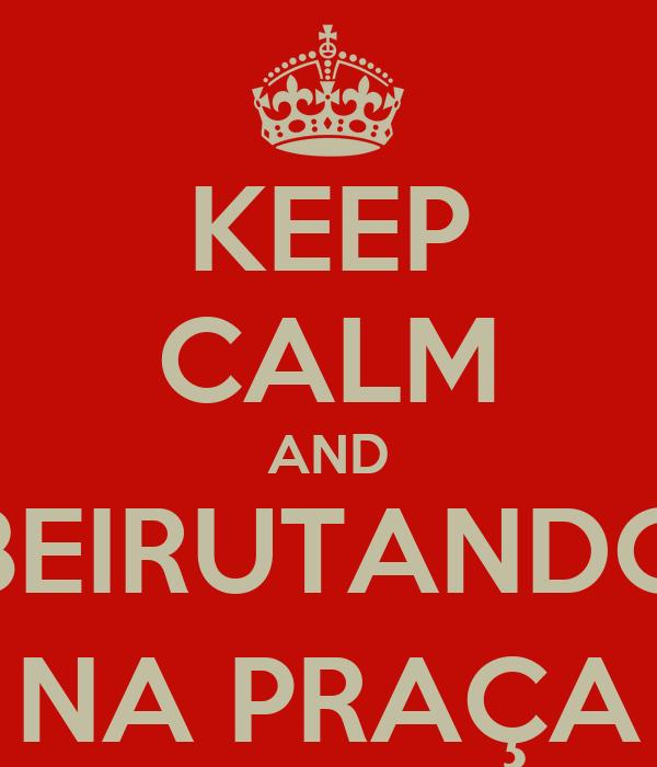 KEEP CALM AND BEIRUTANDO NA PRAÇA