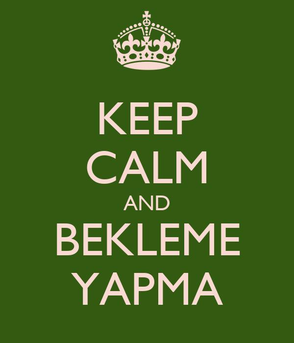 KEEP CALM AND BEKLEME YAPMA