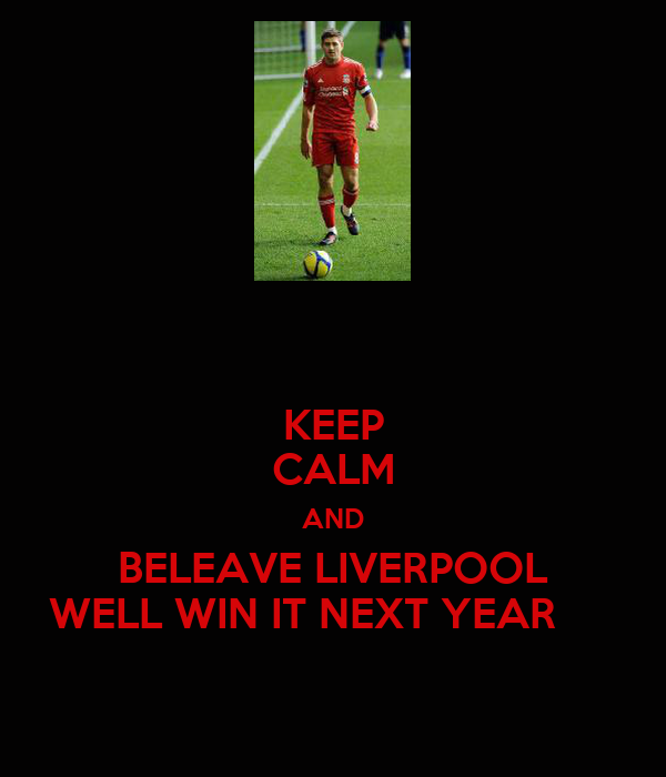KEEP CALM AND BELEAVE LIVERPOOL WELL WIN IT NEXT YEAR