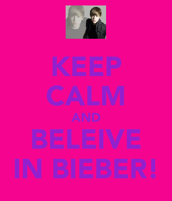 KEEP CALM AND BELEIVE IN BIEBER!