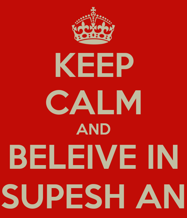 KEEP CALM AND BELEIVE IN RAVEEN, SUPESH AND GOWRI