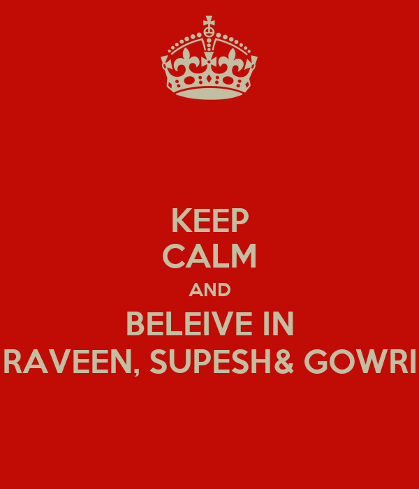 KEEP CALM AND BELEIVE IN RAVEEN, SUPESH& GOWRI
