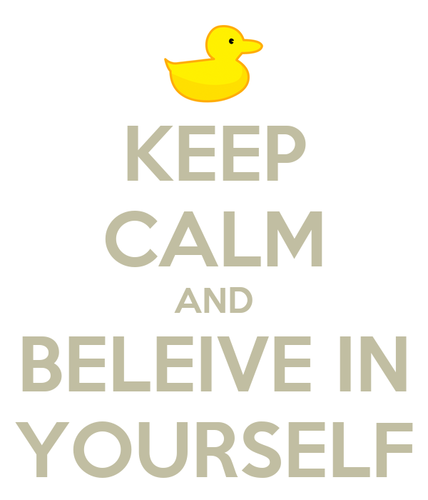 KEEP CALM AND BELEIVE IN YOURSELF