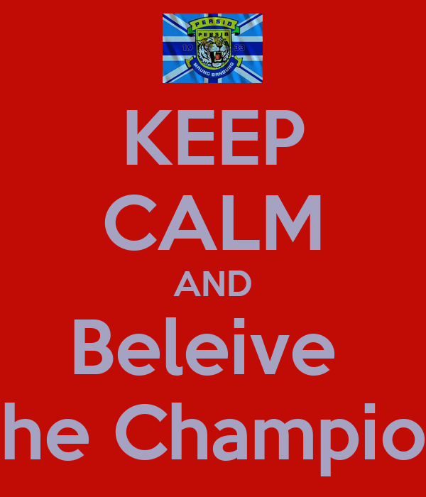 KEEP CALM AND Beleive  The Champion