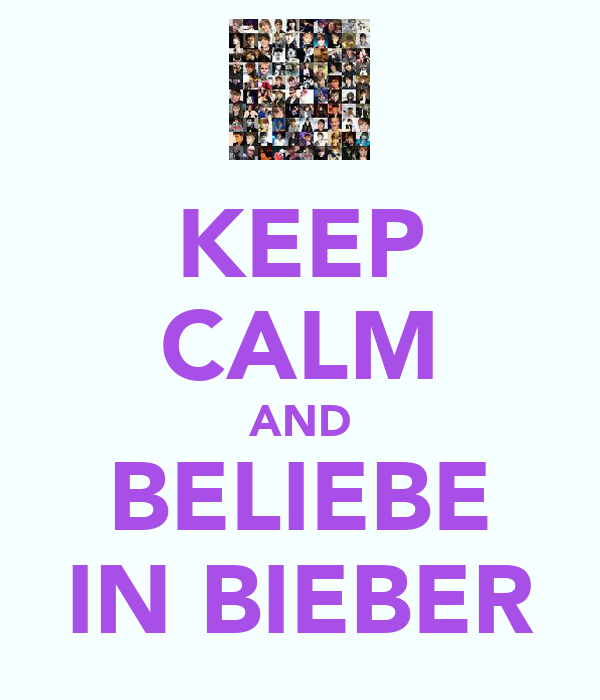 KEEP CALM AND BELIEBE IN BIEBER