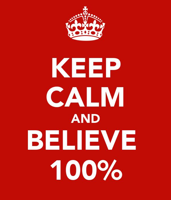 KEEP CALM AND BELIEVE  100%