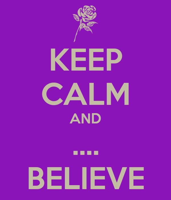 KEEP CALM AND .... BELIEVE
